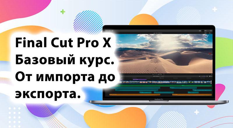 Final Cut Pro X. Базовый курс. От импорта до экспорта